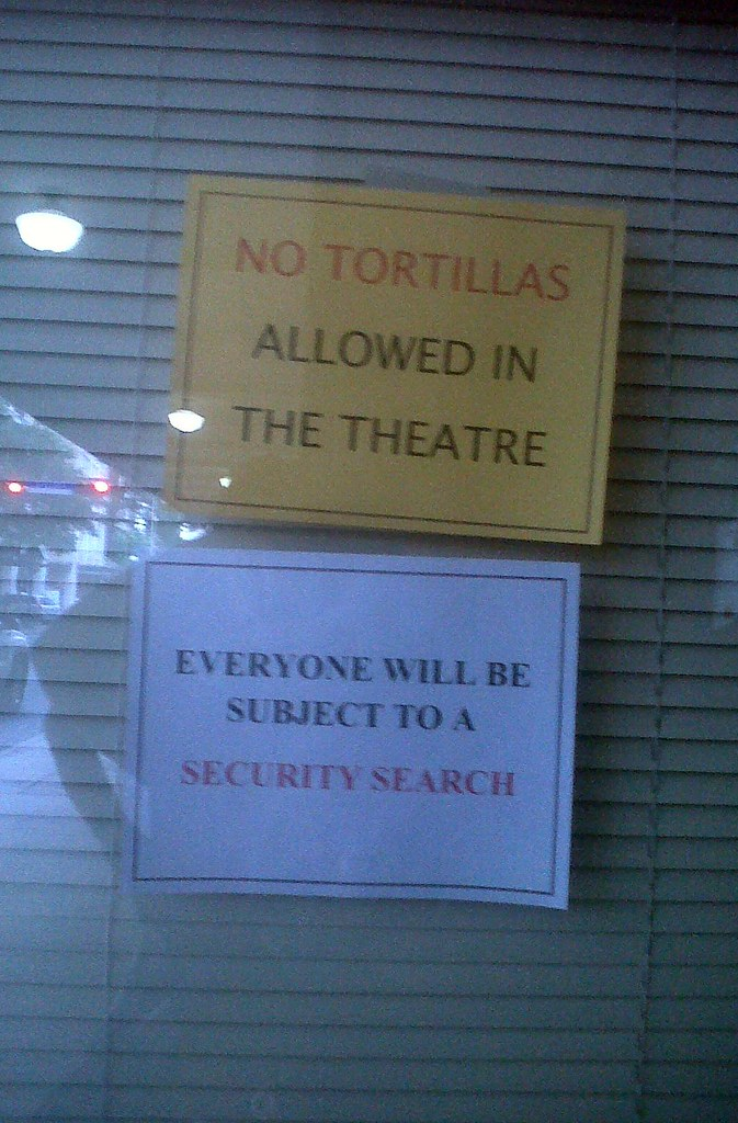NO TORTILLAS ALLOWED IN THE THEATRE. EVERYONE WILL BE SUBJECT TO A SECURITY SEARCH.