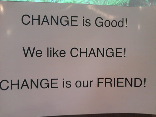 CHANGE is Good! We like CHANGE! CHANGE is our FRIEND!