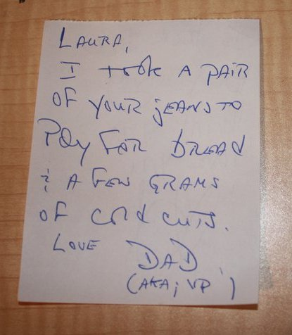 Laura, I took a pair of your jeans to pay for bread and a few grams of cold cuts. Love, Dad (AKA; VP)