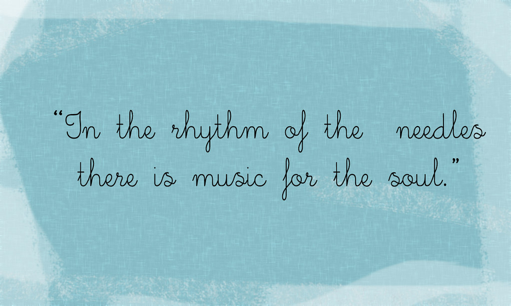 In the rhythm of the needles there is music for the soul.