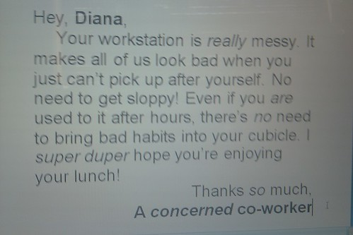 Hey, Diana, Your workstation is really messy. It makes all of us look bad when you just can't pick up after yourself. No need to get sloppy! Even if you are used to it after hours, there's no need to bring bad habits into your cubicle. I super duper hope you're enjoying your lunch! Thanks so much, A concerned co-worker