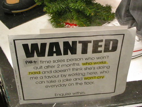 WANTED: Part-time sales person who won't quit after 2 months, who works hard and doesn't think she's doing me a favour by working here, who can take a joke and won't cry everyday [sic] on the floor.