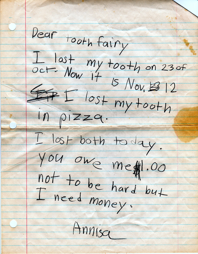 Dear tooth fairy, I lost my tooth on 23 of Oct. Now it is Nov. 12. I lost my tooth in pizza. I lost both today. You owe me $1.00 not to be hard but I need money. Annisa