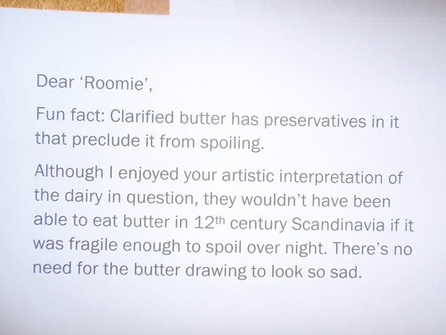 Dear 'Roomie', Fun Fact: Clarified butter has preservatives in it that preclude it from spoiling. Although I enjoy your artistic interpretation of the dairy in question, they wouldn't have been able to eat butter in 12th century Scandinavia if it was fragile enough to spoil over night. There's no need for the butter drawing to look so sad.