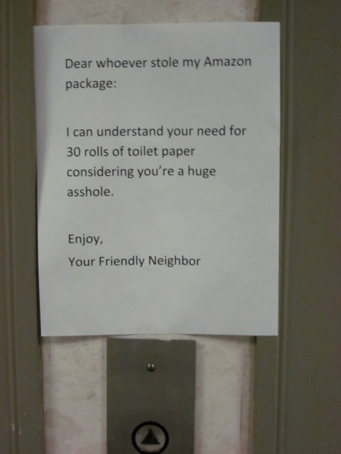 Dear whoever stole my Amazon package: I can understand your need for 30 rolls of toilet paper considering you're a huge asshole. Enjoy, Your Friendly Neighbor