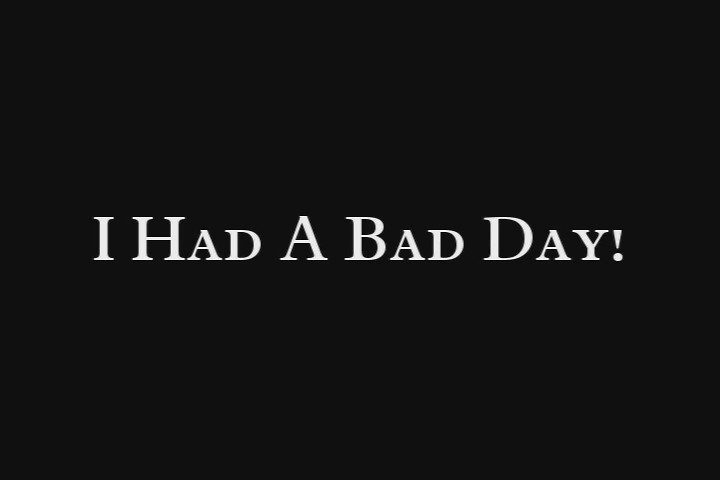 Had a Bad Day…well, not all of it…