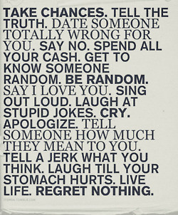 Take Chances. Tell the truth. Date someone totally wrong for you.