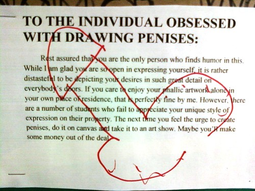 TO THE INDIVIDUAL OBSESSED WITH DRAWING PENISES: Rest assured that you are the only personal who finds humor in this. While I am glad you are so open in expressing yourself, it is rather distasteful to be depicting to your desires in such great detail on everybody's doors. If you care to enjoy your phallic artwork alone in your own place of residence, that is perfectly fine by me. However, there are a number of students who fail to appreciate your unique style of expression on their property. The next time time you feel the urge to create penises, do it on canvas and take it to an art show. Maybe you'll make some money out of the deal.