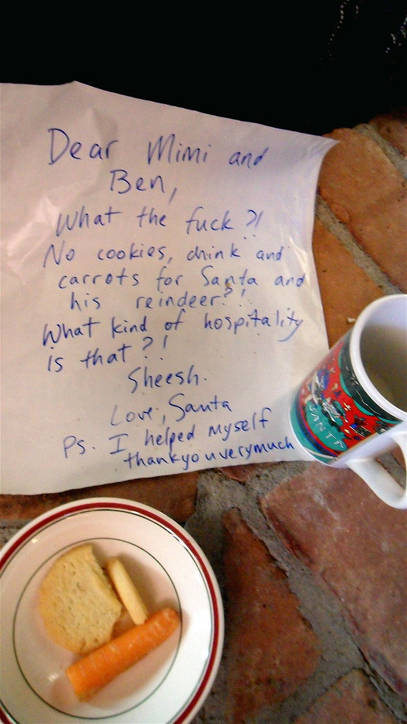 Dear Mimi and Ben, What the fuck?! No cookies, drink and carrots for Santa and his reindeer?! What kind of hospitality is that?! Sheesh. Love, Santa P.S. I helped myself thankyouverymuch