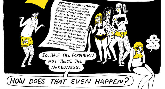 A black, white, and yellow comic featuring a man shrugging his shoulders in his boxers facing four women in their underwear looking mad. The text reads: But once we start stripping characters down to their drawers something weird happens: female characters flourish. Ladies in comic books are nearly twice as likely to appear partially clothesd or out right naked than male characters. A total of 489 instances of male nudity were counted, compared to 859 instances of female nudity. (A full 7% of all instances of male nudity were drawn by david B. and Heatley). One girl says 'So half the population but twice the nakedness. How does that even happen?' Another girl says, 'Hey! Cut it out ya creep!'