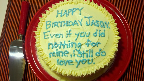 HAPPY BIRTHDAY JASON. Even if you did nothing for mine, I still do love you.
