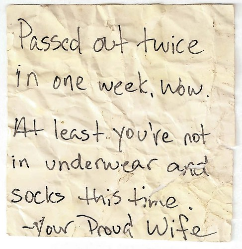 Passed out twice in one week. Wow. At least you're not in underwear and socks this time —Your Proud Wife