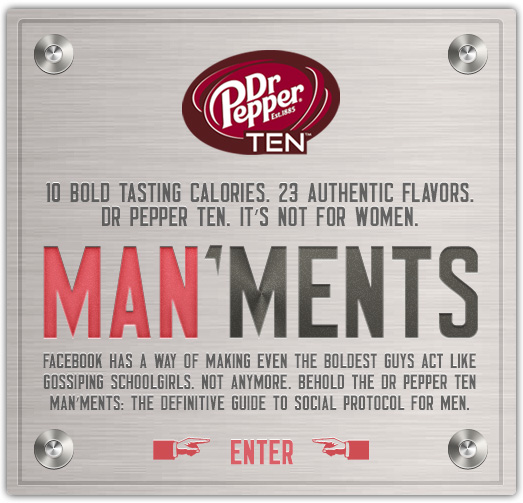 header for the man'ments. it reads: Facebook has a way of making even the boldest guys act like gossiping schoolgirls. Not anymore. Behold the Dr Pepper Ten Manments, the definitive guide to social protocol for men.