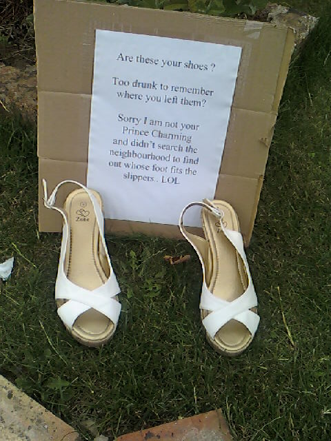 Are these your shoes? Too drunk to remember where you left them? Sorry I am not your Prince Charming and didn't search the neighbourhood to find out whose foot fits the slippers LOL