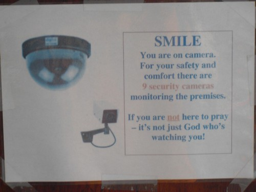 SMILE, you are on camera. For your safety and comfort there are 9 security cameras monitoring the premises. If you are not here to pray - it's not just God who's watching you!