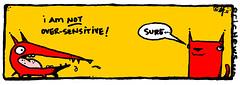 i'm not over-sensitive! - yo & dude (eric Hews) Tags: copyright dog cats cute dogs television illustration cat puppy advertising fun corporate virginia puppies kitten funny eric artist comic employment drawing sensitive web yo humor cartoon emo over creative culture kitty funnies kittens philosophy pop richmond dude strip writer comicstrip mean illustrator haha toon sure simple behavior society sarcasm unemployment freelance sarcastic psychology 2011 ambivalent hews yodude erichewscom yoanddude erichews yoanddudecom yodude 2011erichews ennuizle