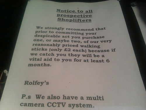 Notice, to all prospective Shoplifters: We strongly recommend that prior to committing your despicable act you purchase one, or maybe two, of our very reasonably priced walking sticks (only £2 each) because if we catch you they will be a vital aid to you for at least 6 months. -Rolfey's P.s We also have a multi camera CCTV system