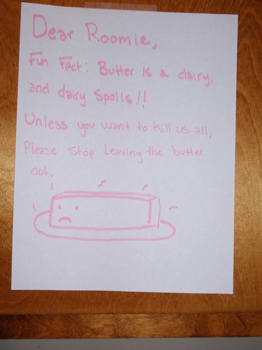 Dear Roomie, Fun Fact: Butter is a dairy, and dairy spoils!! Unless you want to kill us all, Please stop leaving the butter out.