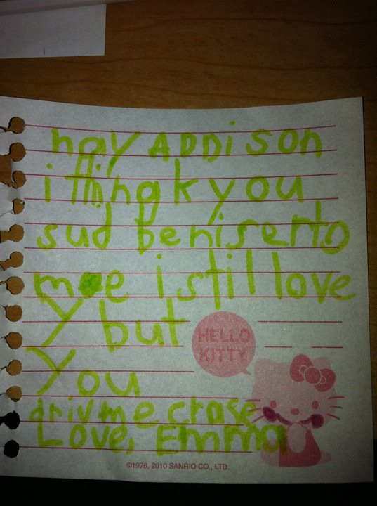 Hay Addison, I thingk you sud be niser to me i still love y(ou) but your driv me crase. Love, Emma