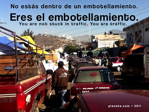 No estás dentro de un embotellamiento. Eres el embotellamiento. (You are not stuck in traffic. You are traffic.)