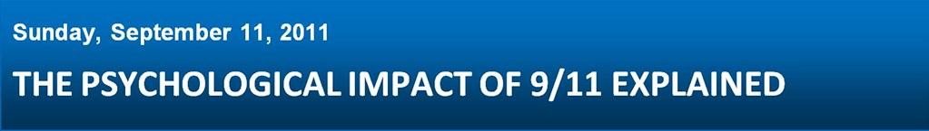 Sunday, September 11, 2011 - THE PSYCHOLOGICAL IMPACT OF 9/11 EXPLAINED