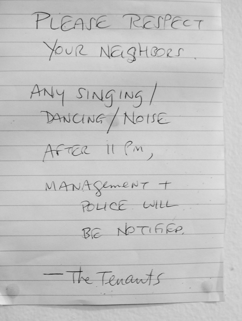Please respect your neighbors. Any singing/dancing/noise after 11pm, management & police will be notified. -The Tenants