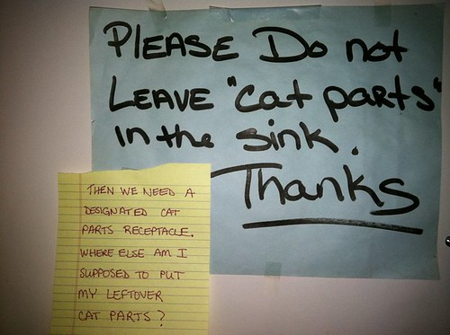 "[Note 1:] Please Do Not Leave ""cat parts"" in the sink. Thanks. [Note 2:] Then we need a designated cat parts receptacle. Where else am I supposed to put my leftover cat parts?"