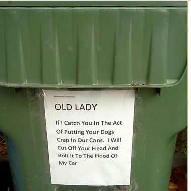 OLD LADY If I Catch You In The Act Of Putting Your Dogs Crap In Our Cans. I Will Cut Off Your Head And Bolt It To The Hood Of My Car
