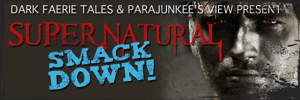Supernatural Smack Down hosted by Dark Faerie Tales & Parajunkee's View