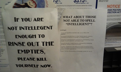 IF YOU ARE NOT INTELLEGENT [sic] ENOUGH TO RINSE OUT THE EMPTIES, PLEASE KILL YOURSELF NOW.  [response:] What about not being able to spell