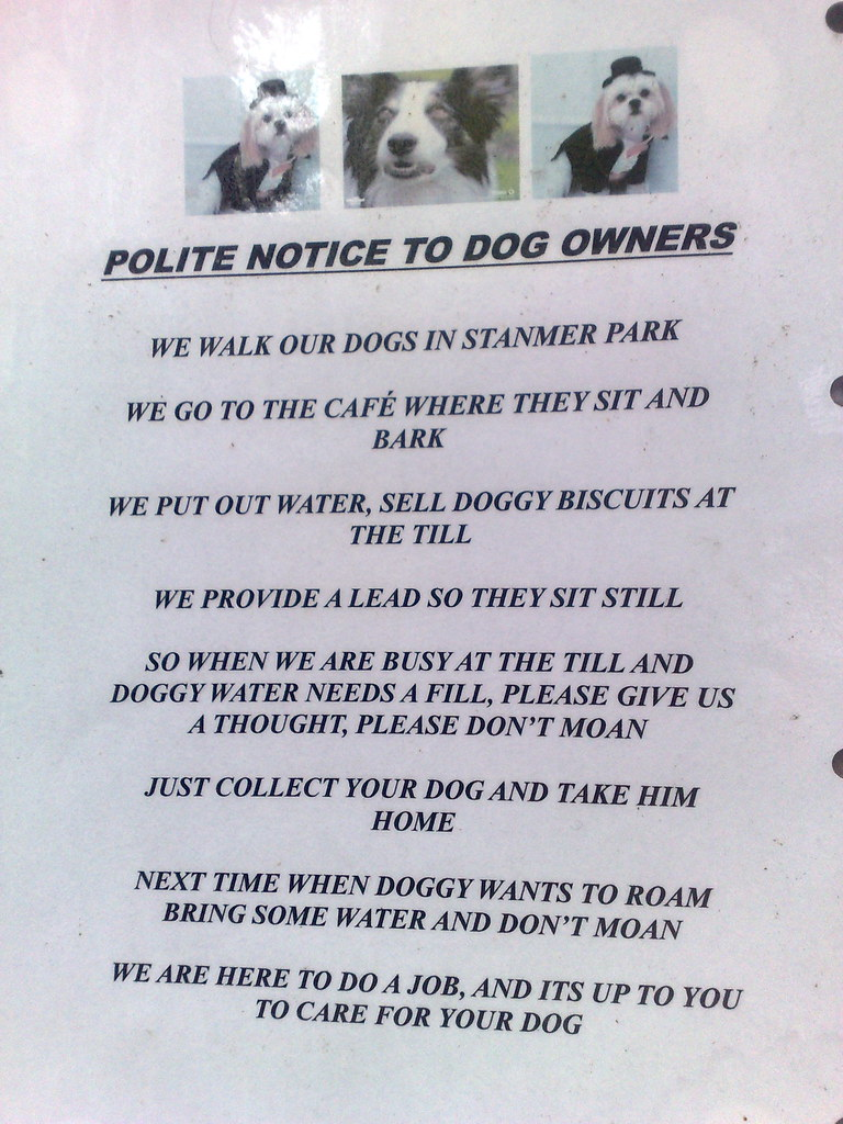 We walk our dogs in Stanmer Park/We go to the cafe where they sit and bark/We put out water, sell doggy biscuits at the till/We provide a lead so they sit still/So when we are busy at the till and doggy water needs a fill, please give us a thought, please don't moan/Just collect your dog and take him home/Next time when doggy wants to roam bring some water and don't moan/we are here to do a job, and it's up to you to care for your dog