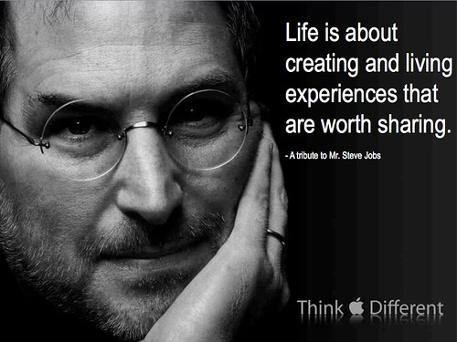Life is about creating and living experiences that are worth sharing...A tribute to Mr. Steve Jobs — 1955-2011