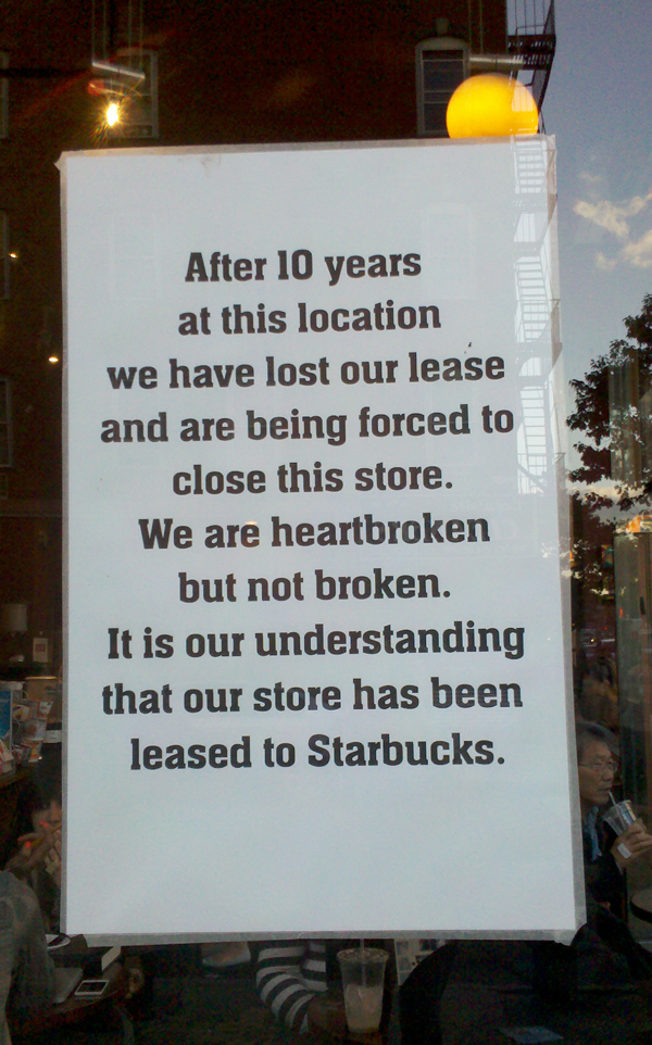 After 10 years at this location we have lost our lease and are being forced to close this store. We are heartbroken but not broken. It is our understanding that our store has been leased to Starbucks.