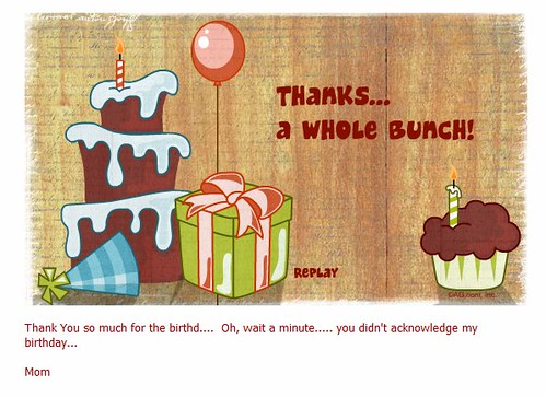 Thanks...a whole bunch! Thank You so much for the birthd.... Oh, wait a minute..... you didn't acknowledge my birthday... Mom