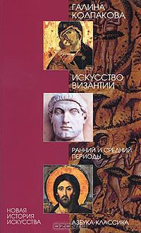 Искусство Византии. Ранний и средний периоды, Галина Колпакова